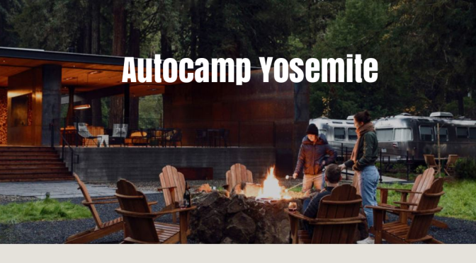 Travel Destinations: AutoCamp Yosemite Renovation Fused Great Design With Airstream Suites In Great Outdoors