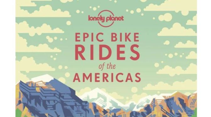 "New Travel Books: ""Epic Bike Rides Of The Americas"" From Lonely Planet (2019)"