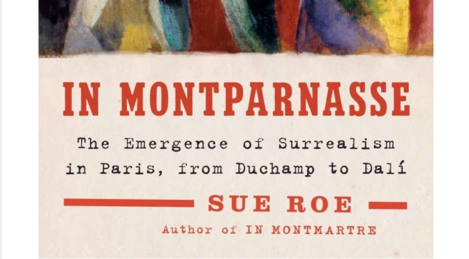 "New European Art Books: ""In Montparnasse – The Emergence Of Surrealism In Paris"" By Sue Roe (2019)"
