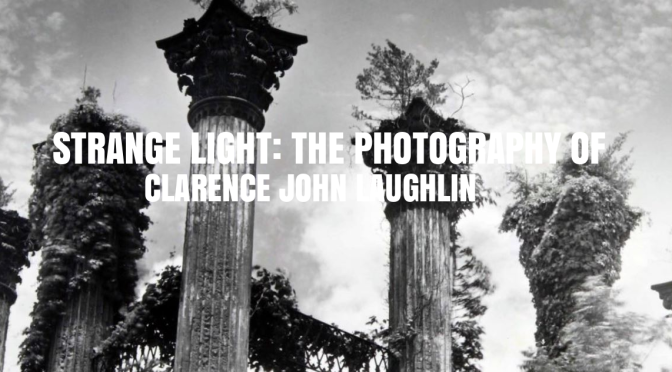 "Top Museum Exhibits: ""STRANGE LIGHT: THE PHOTOGRAPHY OF CLARENCE JOHN LAUGHLIN"" At High Museum Of Art, Atlanta"