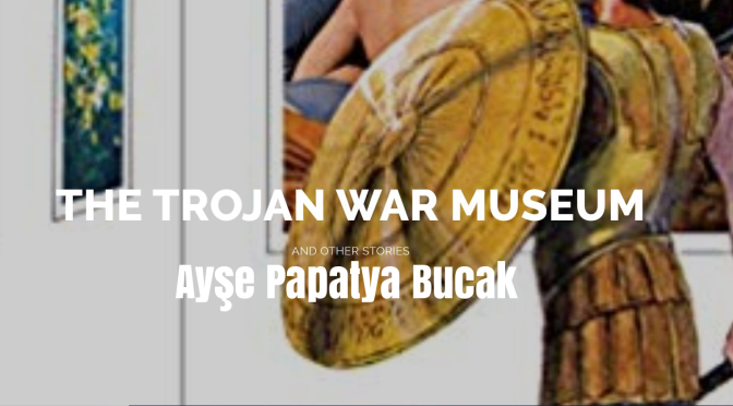 "Books Worth Reading: ""The Trojan War Museum"" By Ayşe Papatya Bucak"
