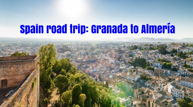 Top European Road Trips: Granada To Almería, Spain Is Two Weeks Of Historic And Spectacular Sights