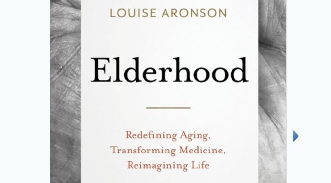 "New Books On Aging: ""Elderhood – Redefining Aging, Transforming Medicine, Reimagining Life"" By Louise Aronson"