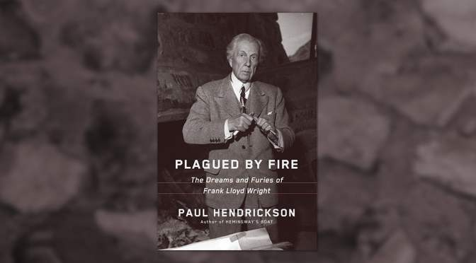 "New Books: Frank Lloyd Wright Bio ""Plagued By Fire"" By Paul Hendrickson"