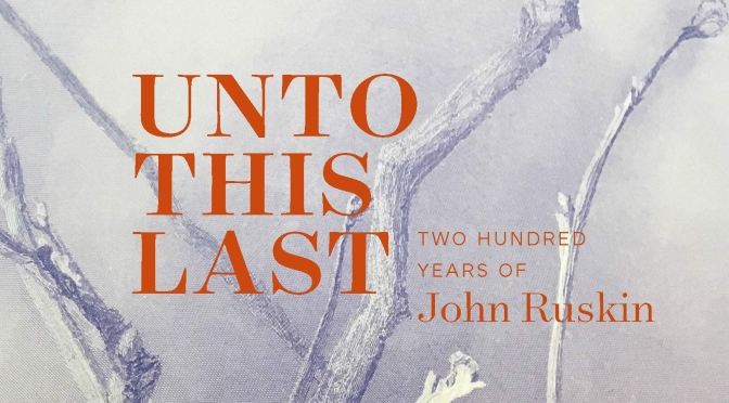 "Exhibition & Book Review: ""Unto This Last – Two Hundred Years Of John Ruskin"" (Yale Center)"