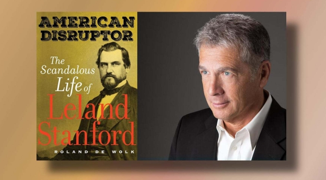 "New History Books: ""American Disruptor – The Scandalous Life Of Leland Stanford"" (De Wolk)"