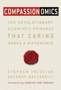 Compassionomics The Revolutionary Scientific Evidence That Caring Makes A Difference Stephen Trzeciak and Anthony Mazzarelli