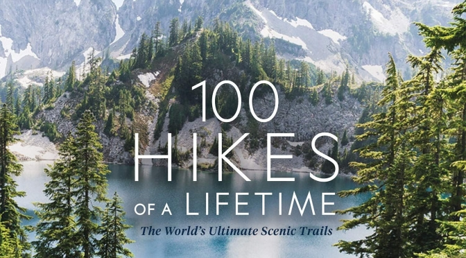 "Top New Travel Books: ""100 Hikes Of A Lifetime"" (National Geographic)"