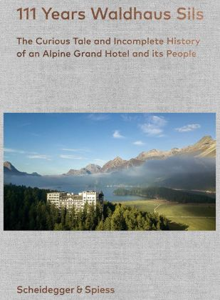 111 Years Hotel Waldhaus Sils – History and Stories for an Unreasonable Family Dream Book