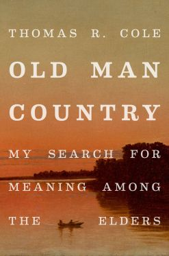 Old Man Country My Search for Meaning Among The Elders Thomas R. Cole December 2019