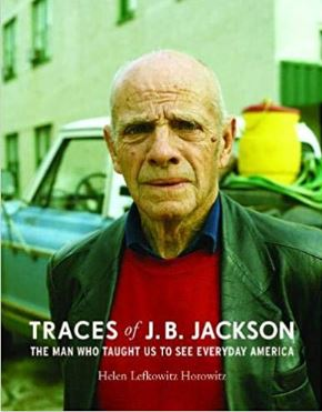 Traces of J.B. Jackson The Man Who Taught Us To See Everday America Helen L. Horowitz