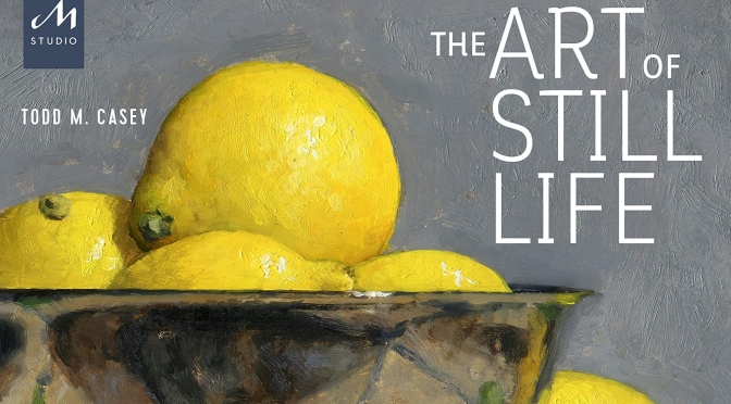 "New Art Books: ""The Art Of Still Life"" By Todd M. Casey"