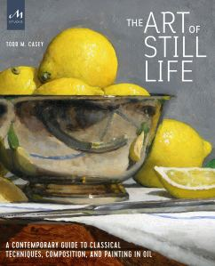 The Art of Still Life A Contemporary Guide to Classical Techniques Composition and Painting in Oil Todd M Casey