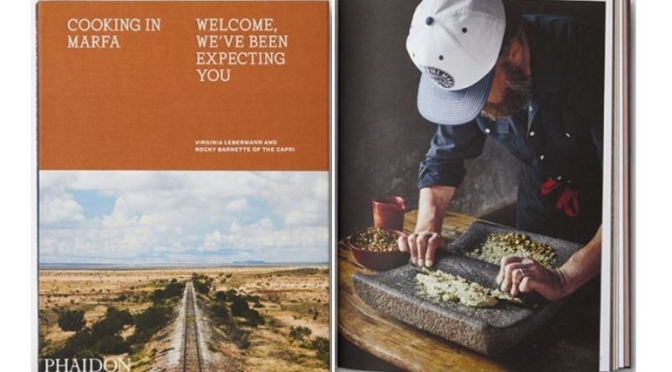 "New Culture & Food Books: ""Cooking In Marfa"" – Fine Dining ""In The West Texas Desert"" (Phaidon)"