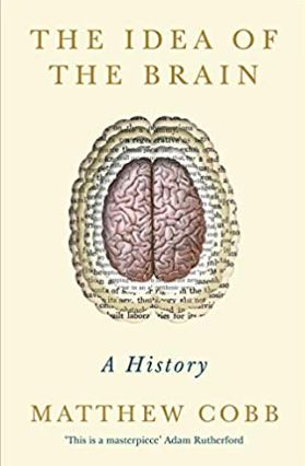 The Idea of the Brain - Matthew Cobb - April 2020