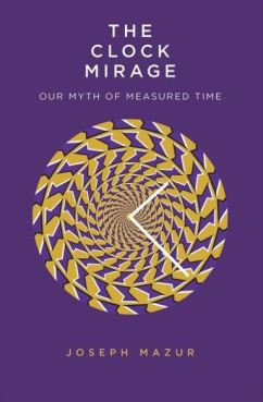 The Clock Mirage - Our Myth of Measured Time - Joseph Mazur - Book Review - July 2020